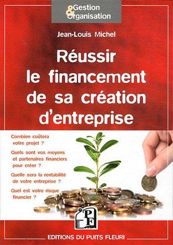 Réussir le financement de votre création d'entreprise : Combien coûtera votre projet? Quels sont vos moyens et partenaires financiers pour créer? Quelle sera la rentabilité de votre entreprise?