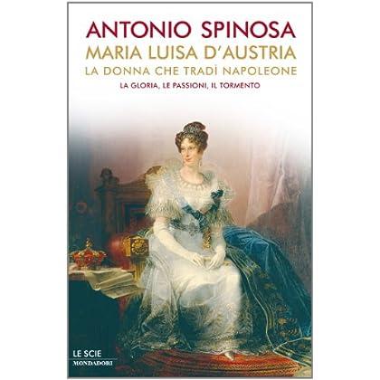 Maria Luisa D'austria, La Donna Che Tradì Napoleone: La Gloria, Le Passioni, Il Tormento (Le Scie)