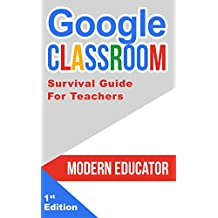 Google Classroom: Survival Guide for Teachers 101 Tasks and 101 Resources (Modern Educator - Google Classroom Book 6) (English Edition)