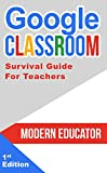 Google Classroom: Survival Guide for Teachers 101 Tasks and 101 Resources (Modern Educator - Google Classroom Book 6)