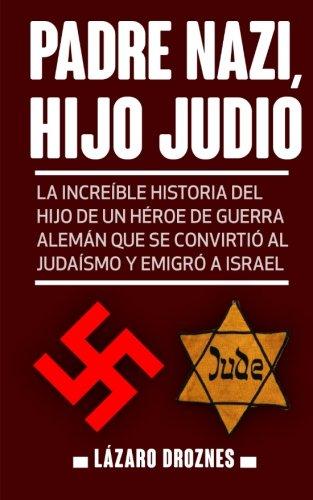 Padre Nazi, Hijo Judio: La increíble historia del hijo de un héroe de guerra alemán que se convirtió al judaísmo y emigró a Israel por Lazaro Droznes