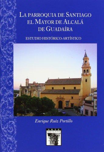 La Parroquia de Santiago el Mayor de Alcalá de Guadaíra: Estudio Histórico-Artístico (Arte Hispalense) por Enrique Ruiz Portillo