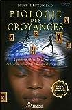 Biologie des croyances - Comment affranchir la puissance de la conscience, de la matière et des miracles - Edition 10ème…