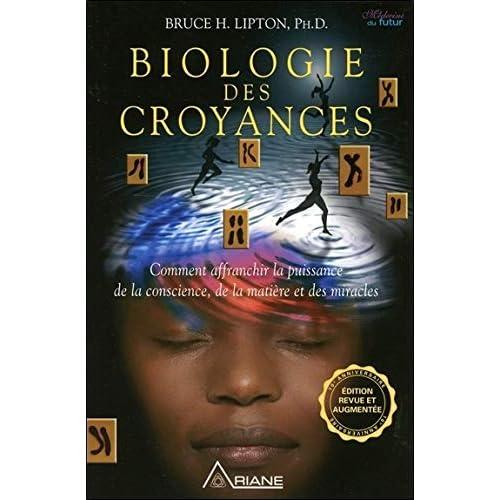 Biologie des croyances - Comment affranchir la puissance de la conscience, de la matière et des miracles - Edition 10ème anniversaire revue et augmentée.