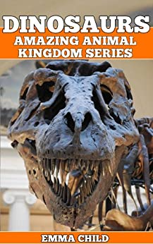 DINOSAURS: Fun Facts and Amazing Photos of Animals in Nature (Amazing Animal Kingdom Book 3) by [Child, Emma]