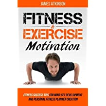 Fitness & Exercise Motivation: Fitness Success Tips for Mindset Development and Personal Fitness Planner Creation by James Atkinson (2016-06-07)