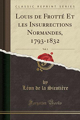 Louis de Frotté Et Les Insurrections Normandes, 1793-1832, Vol. 1 (Classic Reprint) par Leon De La Sicotiere