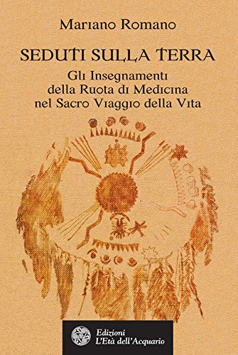 Seduti sulla Terra: Gli Insegnamenti della Ruota di Medicina nel Sacro Viaggio della Vita (Italian Edition)