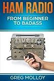 Ham Radio: from Beginner to Badass: Volume 1 (Ham Radio, ARRL, ARRL exam, Ham Radio Licence)