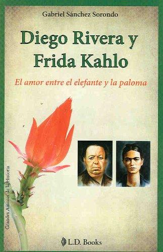 Diego Rivera y Frida Kahlo. El amor entre el elefante y la paloma (Grandes Amores de la Historia) por Gabriel Sanchez