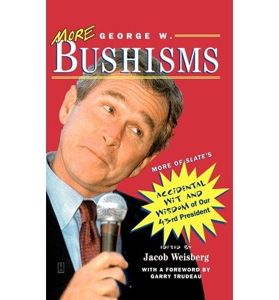 (MORE GEORGE W. BUSHISMS: MORE OF SLATE'S ACCIDENTAL WIT AND WISDOM OF OUR FORTY-THIRD PRESIDENT ) BY BUSH, GEORGE W{AUTHOR}Paperback