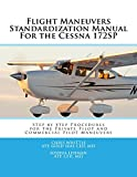 Flight Maneuvers Standardization Manual For the Cessna 172SP: Step By Step Procedures for the Private Pilot and Commercial Pilot Maneuvers