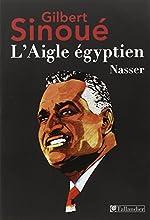 L'aigle Egyptien - Nasser de Gilbert Sinoué