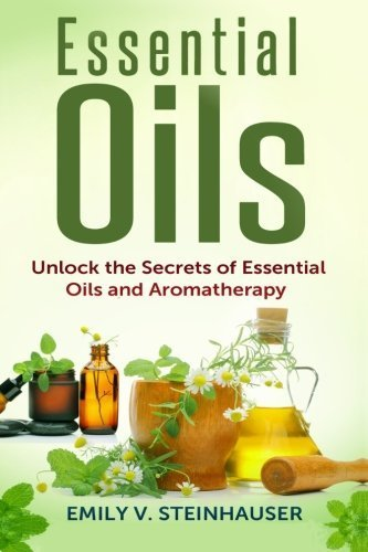 Essential Oils: Unlock the Secrets of Essential Oils and Aromatherapy by Emily V. Steinhauser (2014-06-01)