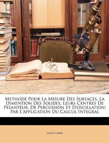 Methode Pour La Mesure Des Surfaces, La Dimention Des Solides, Leurs Centres de Pesanteur, de Percussion Et d'Oscillation: Par l'Application Du Calcul Integral par Louis Carre