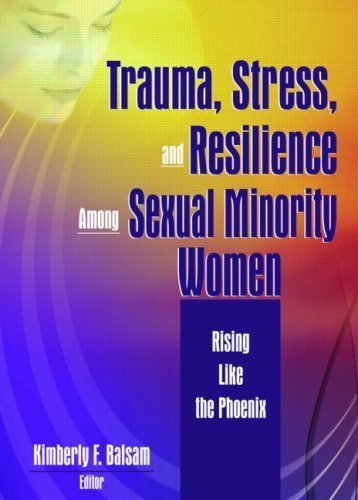 Trauma, Stress, and Resilience Among Sexual Minority Women: Rising Like the Phoenix (The Journal of Lesbian Studies Monographic