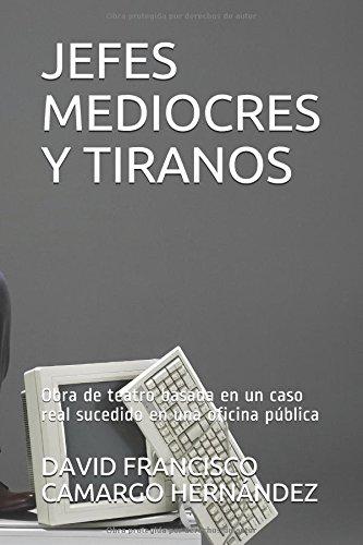 JEFES MEDIOCRES Y TIRANOS: Obra de teatro basada en un caso real sucedido en una oficina pública