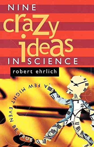 [Nine Crazy Ideas in Science: A Few Might Even be True] (By: Robert Ehrlich) [published: September, 2002]