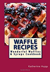 Waffle Recipes: Wonderful Waffles and Syrups Cookbook