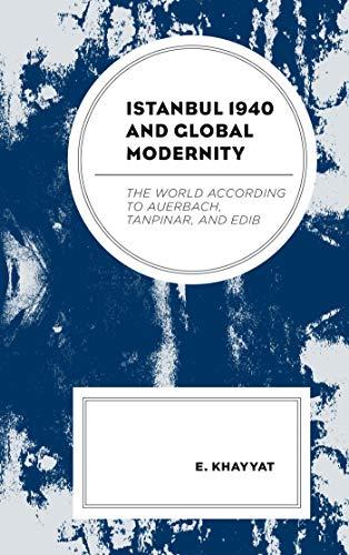 Istanbul 1940 And Global Modernity: The World According To Auerbach, Tanpinar, And Edib por E. Khayyat