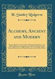 Alchemy, Ancient and Modern: Being a Brief Account of the Alchemistic Doctrines, and Their Relations, to Mysticism on the One Hand, and to Recent ... Science on the Other Hand (Classic Reprint)