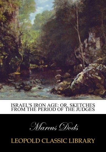 Israel's iron age: or, Sketches from the period of the judges por Marcus Dods