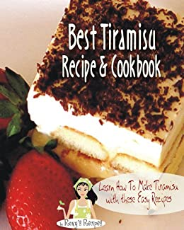 Best Tiramisu Recipe Cookbook. Learn How To Make Tiramisu with these Easy Recipes by [Roxy's Recipes]