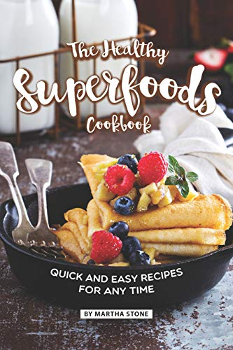 The Healthy Superfoods Cookbook: Quick and Easy Recipes for Any Time -