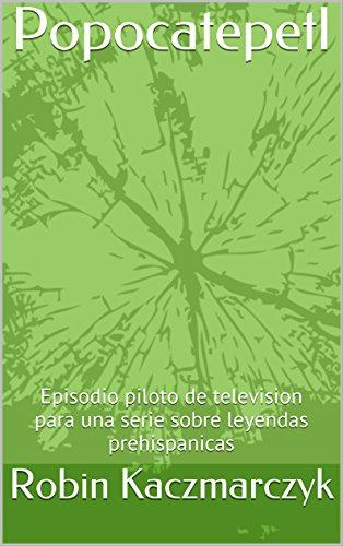 Popocatepetl: Episodio piloto de television para una serie sobre leyendas prehispanicas (Spanish Edition) -