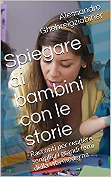 Spiegare ai bambini con le storie: Racconti per rendere semplici i grandi temi della vita moderna di [Ghebreigziabiher, Alessandro]