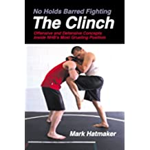 The Clinch (No Holds Barred Fighting): Offensive and Defensive Concepts Inside NHB's Most Grueling Position (No Holds Barred Fighting series) (English Edition)