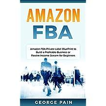 Amazon FBA: Amazon FBA Private Label BluePrint to Build a Profitable Business or Passive Income Stream for Beginners (Private Label Guide to build a Profitable ... Business on Amazon Book 1) (English Edition)