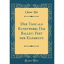 Der Tanz als Kunstwerk; Das Ballet; Fest der Elemente (Classic Reprint)