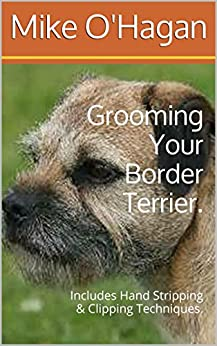 Grooming Your Border Terrier.: Includes Hand Stripping & Clipping Techniques. by [O'Hagan, Mike]