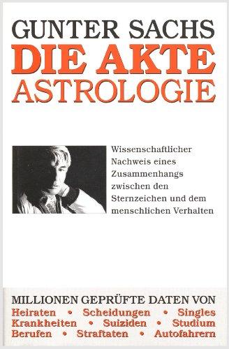 Gunter Sachs: Die Akte Astrologie - Wissenschaftlicher Nachweis eines Zusammenhangs zwischen den Sternzeichen und dem menschlichen Verhalten