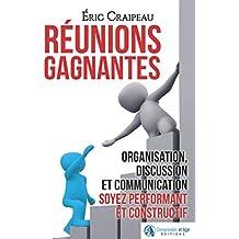 Réunions gagnantes: Organisation, discussion et communication, soyez performant et constructif
