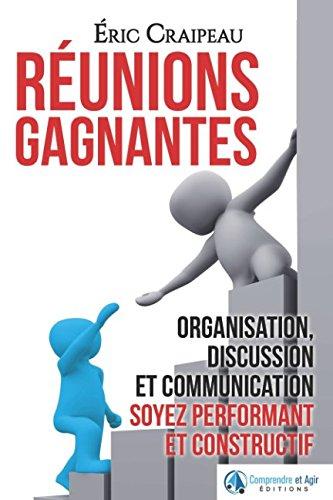 Réunions gagnantes: Organisation, discussion et communication, soyez performant et constructif par Éric Craipeau