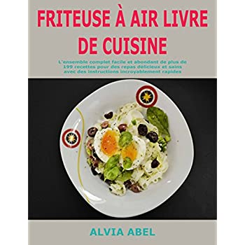 Friteuse à Air Livre de cuisine: L'ensemble complet facile et abondant de plus de 199 recettes pour des repas délicieux et sains avec des instructions incroyablement rapides