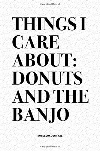 Things I Care About: Donuts And The Banjo: A 6x9 Inch Diary Notebook Journal With A Bold Text Font Slogan On A Matte Cover and 120 Blank Lined Pages Makes A Great Alternative To A Card
