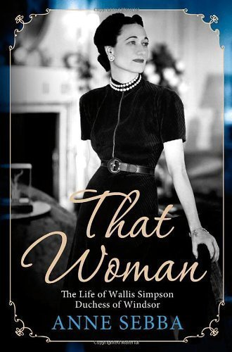 That Woman: The Life of Wallis Simpson, Duchess of Windsor 1st (first) by Sebba, Anne (2012) Hardcover