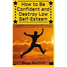 How to Be Confident and Destroy Low Self-Esteem: The Ultimate Guide for Turning Your Life Around (Positive Thinking, Mind-Body Connection, Goal Setting, Visualization, Facing Fears) by Beau Norton (2015-04-29)