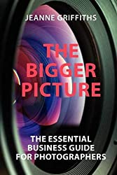 THE BIGGER PICTURE: THE ESSENTIAL BUSINESS GUIDE FOR PHOTOGRAPHERS