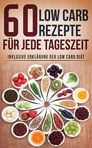 60 Low Carb Rezepte für jede Tageszeit inklusive Erklärung der Low Carb Diät (Low Carb Diät, abnehmen mit Low Carb, Low Carb für Einsteiger, gesund abnehmen, schnell abnehmen)