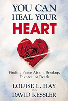You Can Heal Your Heart: Finding Peace After a Breakup, Divorce, or Death by [Hay, Louise L., Kessler, David]