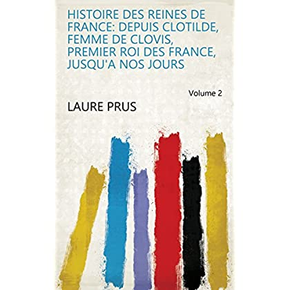 Histoire Des Reines de France: Depuis Clotilde, Femme de Clovis, Premier Roi Des France, Jusqu'a Nos Jours Volume 2