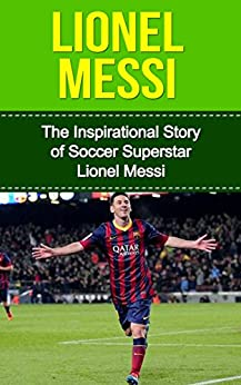 Lionel Messi: The Inspirational Story of Soccer (Football) Superstar Lionel Messi (Lionel Messi Unauthorized Biography, Argentina, FC Barcelona, Champions League) by [Redban, Bill]