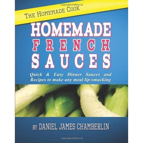 The Homemade Cook: Homemade French Sauces: Quick & Easy Dinner Sauces and Recipes to make any meal lip-smacking by Daniel Chamberlin (2012-09-01)