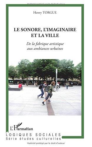 Sonore l'Imaginaire et la Ville de la Fabrique Artistique aux Ambiances Urbaines par Henry Torgue