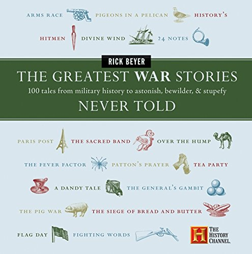 The Greatest War Stories Never Told: 100 Tales From Military History To Astonish, Bewilder And Stupefy (History Channel)