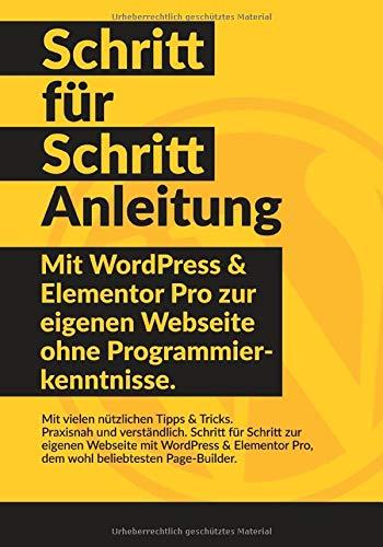 WordPress & Elementor Schritt für Schritt Anleitung: Mit WordPress und Elementor Pro zur eigenen Webseite ohne Programmierkenntnisse.